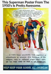 Memes, 🤖, and Boys and Girls: This Superman Poster From The  1950's Is Pretty Awesome.  AND REMEMBER, BOYS  AND GIRLS, YOUR SCHOOL-LIKE OUR  COUNTRY-IS MADE UP OF AMERICANS OF  MANY DIFFERENT RACES, RELIGIONS  AND NATIONAL ORIGINS, SO  if YOU hear anybody talk against a  schoolmate or anyone else because of his  religion, race or national origin-don't wait:  tell him THAT KIND OF TALK IS UN-AMERICAN.  HELP KEEP VOUR SCHOOL ALL AMERICAN!