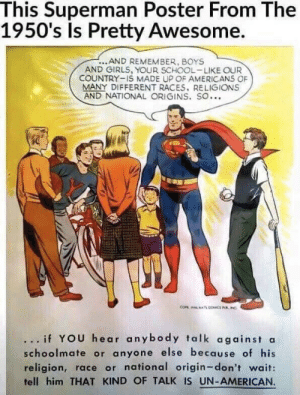 1950s Superman still relevant today!: This Superman Poster From The  1950's Is Pretty Awesome.  ...AND REMEMBER, BOYS  AND GIRLS, YOUR SCHOOL-LIKE OUR  COUNTRY-IS MADE UP OF AMERICANS OF  MANY DIFFERENT RACES, RELIGIONS  AND NATIONAL ORIGINS. SO...  .. if YOU hear anybody talk against a  schoolmate or anyone else because of his  religion, race or national origin-don't wait:  fell him THAT KIND OF TALK IS UN-AMERICAN 1950s Superman still relevant today!