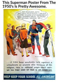 "Girls, School, and Superman: This Superman Poster From The  1950's ls Pretty Awesome.  AND REMEMBER, BOYS  AND GIRLS, YOUR SCHOOL-LIKE OUR  COUNTRY-IS MADE UP OF AMERICANS OF  MANY DIFFERENT RACES, RELIGIONS  AND NATIONAL ORIGINS, SO…  if YOU hear anybody talk against a  schoolmate or anyone else because of his  religion, race or national origin-don't wait:  tell him THAT KIND OF TALK IS UN-AMERICAN.  HELP KEEP YOUR SCHOOL ALL AMERICAN! <p>Applicable. But only for EVERYONE. via /r/wholesomememes <a href=""https://ift.tt/2LUxL2W"">https://ift.tt/2LUxL2W</a></p>"