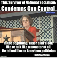 Memes, Monster, and Survivor: This Survivor of National Socialism:  Condemns Gun Control  PSCTV Online  In the beginning, Hitler didn'tlook  like or talk like a monster at all.  He talked like an American politician  Kate Worthman  imgflip.com -- Cold Dead Hands Gun Rights Apparel: Cdh2a.com/shop