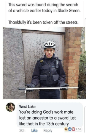 slade: This sword was found during the search  of a vehicle earlier today in Slade Green.  Thankfully it's been taken off the streets.  West Lake  You're doing God's work mate  lost an ancestor to a sword just  like that in the 13th century  20h Like Reply  0045K
