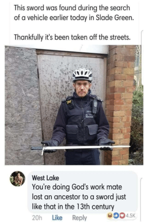prolifeproliberty:  England is a joke that is becoming less funny every day.: This sword was found during the search  of a vehicle earlier today in Slade Green.  Thankfully it's been taken off the streets.  PRE  West Lake  You're doing God's work mate  lost an ancestor to a sword just  like that in the 13th century  eD04.5K  Like Reply  20h prolifeproliberty:  England is a joke that is becoming less funny every day.