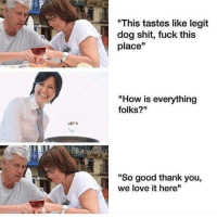 "Love, Memes, and Shit: ""This tastes like legit  dog shit, fuck this  place""  ""How is everything  folks?""  grayiang  ""So good thank you,  we love it here <p>Social anxiety strikes again via /r/memes <a href=""http://ift.tt/2GJbnHm"">http://ift.tt/2GJbnHm</a></p>"