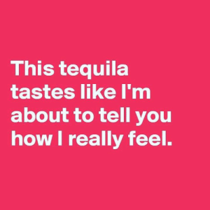 Memes, Tequila, and 🤖: This tequila  tastes like I'm  about to tell you  how I really feel.