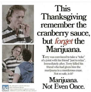 "Af, Drugs, and Thanksgiving: This  Thanksgiving  remember the  cranberry sauce,  but forget the  Marijuana  Terry was convinced to take a ""toke""  of a joint with his friend ""just to relax""  Immediately after, Terry killed his  friend who had given him the  marijuana in a murderous craze.  Not so safe, is it?  Marijuana.  Not Even Once.  Thes af t by the AdC  A Stals t Dep  tyou sne ykn alatetorunu  Council ' 215712-10 andeny Don't do drugs kids."