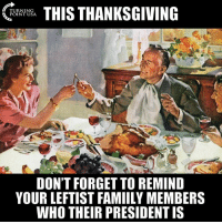Memes, Thanksgiving, and 🤖: THIS THANKSGIVING  TURNING  POINT USA  DON'T FORGET TO REMIND  YOUR LEFTIST FAMIILY MEMBERS  WHO THEIR PRESIDENT IS HA! Don't Forget... #BigGovSucks
