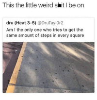 Memes, Savage, and Shit: This the little weird shit I be on  dru (Heat 3-5) @DruTaylOr2  Am I the only one who tries to get the  same amount of steps in every square @posts has the most SAVAGE content on IG!💯👌