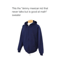 """accurate cohmedy: This the """"skinny mexican kid that  never talks but is good at math""""  sweater accurate cohmedy"""