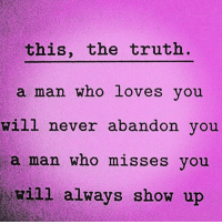Facts, Memes, and Relationships: this, the truth  a man whO LOVes you  will never abandon vou  a man who misses you  will always show up Swyd go 👣👣@mmw2685 👣👣now !! facts woman women strongwoman strongwomen inspiration romantic relationship relationships lady ladies girlfriend realtalk realdeal reallife tagafriend strong positivevibes female couples souls soulmates soul iloveyou ilovehim female quotesdaily couple couplegoals she