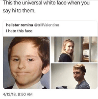 Funny, White, and How: This the universal white face when you  say hi to them.  hellstar remina @trillValentine  I hate this face  4/13/18, 9:50 AM How the white fellers look when they don't like you