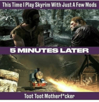 TOOT TOOT! https://t.co/KFtDuLsMgS: This Time l Play Skyrim With Just A Few Mods  5 MINUTES LATER  Toot Toot Motherf*cker TOOT TOOT! https://t.co/KFtDuLsMgS