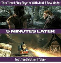 welovegamingz:I never play it seriously lol: This Time l Play Skyrim With Just A Few Mods  5 MINUTES LATER  Toot Toot Motherf*cker welovegamingz:I never play it seriously lol