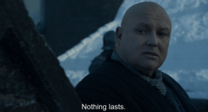 This time last year, Lord Varys says 'Nothing lasts' in the first episode of Game of Thrones Season 8. This is not only foreshadowing how the show's standing among its fans lasts for only a few more weeks but also that our world will soon end.: This time last year, Lord Varys says 'Nothing lasts' in the first episode of Game of Thrones Season 8. This is not only foreshadowing how the show's standing among its fans lasts for only a few more weeks but also that our world will soon end.