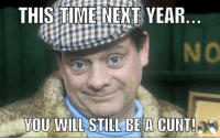 Cunt: THIS TIME NEXT YEAR  YOU WILL STILL BE A CUNT!