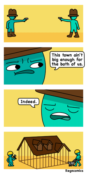 Indeed, Town, and For: This town ain't  bia enough for  the both of us.  Indeed.  Regncomics Town [OC]