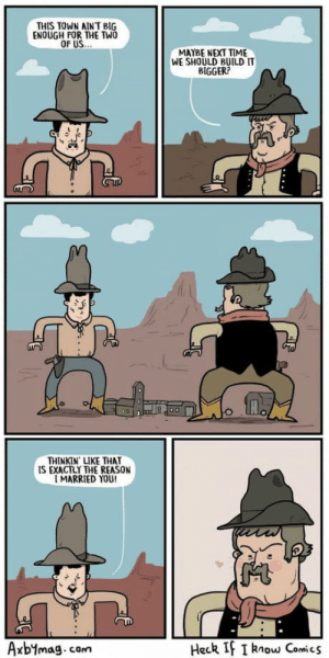 Cowboys will be boys: THIS TOWN AINT BIG  ENOUGH FOR THE TWO  MAYBE NEXT TIME  WE SHOULD BUILD IT  BIGGER?  THINKIN LIKE THAT  IS EXACTLY THE REASON  MARRIED YOU!  Heck If I know Comics  Axbymag.com Cowboys will be boys