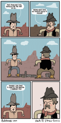 """Http, Time, and Reason: THIS TOWN AINT BIG  ENOUGH FOR THE TWO  OF US.  MAYBE NEXT TIME  WE SHOULD BUILD IT  BIGGER?  THINKIN' LIKE THAT  IS EXACTLY THE REASON  I MARRIED YOU!  Axbimag cam  Heck If  I know Comics <p>My favorite comic.</p>  <a href=""""http://www.heckifiknowcomics.com"""">www.heckifiknowcomics.com</a>"""