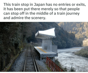 Journey, Japan, and The Middle: This train stop in Japan has no entries or exits,  it has been put there merely so that people  can stop off in the middle of a train journey  and admire the scenery A wholesome deed