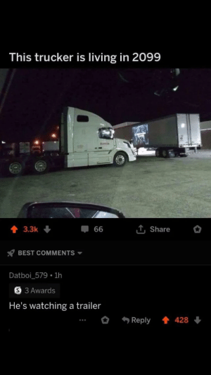 Technically the Truth: This trucker is living in 2099  T, Share  3.3k  66  BEST COMMENTS  Datboi_579 1h  S 3 Awards  He's watching a trailer  Reply  428 Technically the Truth