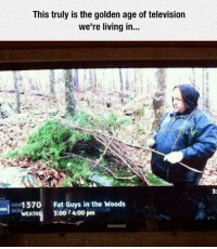 <p>The Golden Age Of Television</p>: This truly is the golden age of television  we're living in..  HA1370 Fat Guys in the Woods  NOWEATH 3:00 4:00 pm <p>The Golden Age Of Television</p>