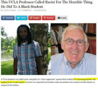 """ucla: This UCLA Professor Called Racist For The Horrible Thing  He Did To A Black Student  BY STEVE STRAUB  375 COMMENT  N EDUCATION  f Facebook Twitter Google pintorest  E-mail  A UCLA professor was called racist, and guilty of """"micro-aggression"""" against black students for correcting grammar and  spelling issues on their papers. A protest was organized and students claim the professor has created a hostile climate on  campus for his actions"""