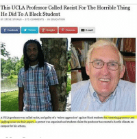 """Facebook, Fuck You, and Google: This UCLA Professor Called Racist For The Horrible Thirn  He Did To A Black Student  EY STEVE STRAU  375 COMMENTS - IN EDUCATION  f Facebook    Twitter  y Google,  P Pinterest  E-mail  A UCLA professor was called racist, and guilty of a """"micro-aggression against black students for correcting grammar and  spelling issues on their papers. A protest was organized and students claim the professor has created a hostile climate on  campus for his actions. Helping people is racist! Seriously what the fuck, you can be considered a racist for anything nowadays, smh. www.DrunkAmerica.com"""