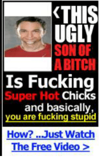 Bitch, Fucking, and Ugly: THIS  UGLY  SON OF  A BITCH  Is Fucking  Super Hot  Chic  and basically,  you are fucking stupid  How? Just Watch  The Free Video> https://t.co/aob2ZNeIBQ