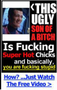 Bitch, Fucking, and Ugly: THIS  UGLY  SONOF  A BITCH  Is  Super Hot  Fucking  Chic  and basically,  you are fucking stupid  How? Just Watch  The Free Video > https://t.co/qcDHabGAoy