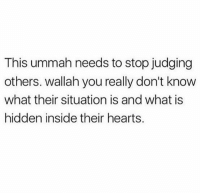Life, Memes, and Heart: This ummah needs to stop judging  others. wallah you really don't know  what their situation is and what is  hidden inside their hearts. Everyone tested in their own way, Subhan Allah you might think someone is having a perfect life because they don't show or they don't have the problems you have, but they could be suffering from multiple other problems that you don't know about, be gentle and be kind, everyone is fight their own unique battle, May Allah bless you all and ease your heart and make it easy for all of us. Ameen ▃▃▃▃▃▃▃▃▃▃▃▃▃▃▃▃▃▃▃▃ @abed.alii 📝