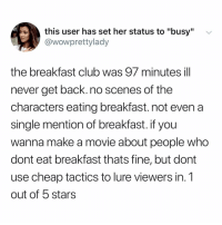 "Club, Smh, and Breakfast: this user has set her status to ""busy""  @wowprettylady  the breakfast club was 97 minutes ill  never get back. no scenes of the  characters eating breakfast. not even a  single mention of breakfast. if you  wanna make a movie about people who  dont eat breakfast thats fine, but dont  use cheap tactics to lure viewers in. 1  out of 5 stars we were all LIED to smh"