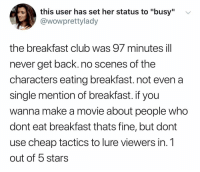 "(@ship): this user has set her status to ""busy""  @wowprettylady  v  the breakfast club was 97 minutes ill  never get back. no scenes of the  characters eating breakfast. not even a  single mention of breakfast. if you  wanna make a movie about people who  dont eat breakfast thats fine, but dont  use cheap tactics to lure viewers in. 1  out of 5 stars (@ship)"