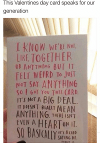 This Valentines day card speaks for our  generation  I KNOW WERE Not  WE'RE NOT,  LIKE TOGETHER  OR ANYTHING BUT IT  FELT WEIRD To JuST  NOT SAY ANYTHING  So GOT You THIS (ARD.  IT'S NoT A BIG DEAL  IT DOESN'T REALLY MEAN  ANYTHING. THERE ISNT  EVEN A HEARTON II.  IT'S A CARD  SAYING HI  FORGET IT