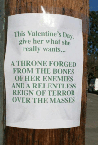 :): This Valentine's Day  give her what she  really wants...  ATHRONE FORGED  FROM THE BONES  OF HER ENEMIES  AND A RELENTLESS  REIGN OF TERROR  OVER THE MASSES :)