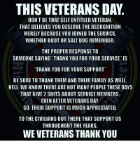 "THIS VETERANS DAY  DON'T BETHAT SELF ENTITLED VETERAN,  THAT BELIEVES YOU DESERVE THE RECOGNITION  MERELY BECAUSE YOU JOINED THE SERVICE  WHETHER BOOT OR SALT DOG REMEMBER:  THE PROPER RESPONSE TO  SOMEONE SAYING THANK YOU FOR YOUR SERVICE"" IS  THANK YOU FOR YOUR SUPPORT  BE SURE TO THANK THEM AND THEIR FAMILY AS WELL,  HELL. WE KNOW THERE ARE NOT MANY PEOPLE THESE DAYS  THAT GIVE 2 SHITS ABOUT SERVICE MEMBERS  EVEN AFTER VETERANS DAY  SO. THEIR SUPPORT IS MUCH APPRECIATED  TO THE CIVILIANS OUT THERE THAT SUPPORT US  THROUGHOUT THE YEARS.  WE VETERANS THANK YOU UncleSamsMisguidedChildren USMCNation MURICA MERICA USMC SemperFi Military Grunt Jarhead MARINES Veteran USA Grunts Revolution UnitedStatesMarines USMarines WARFIGHTER 2ndAmendment Combat Tactical SemperFidelis Liberty Freedom NRA AMERICA Revolution Army Navy AirForce CoastGuard 💀@unclesamsmisguidedchildren💀 💀@unclesamsmisguidedchildren💀 💀@unclesamsmisguidedchildren💀 💀@unclesamsmisguidedchildren💀"