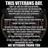 Memes, Appreciate, and Boots: THIS VETERANSDAY.  DON'T BE THAT SELF ENTITLED VETERAN,  THAT BELIEVES YOU DESERVE THE RECOGNITION  MERELY BECAUSE YOU JOINED THE SERVICE.  WHETHER BOOT OR SALT DOG REMEMBER:  THE PROPER RESPONSE TO  SOMEONE SAYING THANK YOU FOR YOUR SERVICE IS  THANK YOU FOR YOUR SUPPORT  BE SURE TO THANK THEM AND THEIR FAMILY AS WELL.  HELL WE KNOW THERE ARE NOT MANY PEOPLE THESE DAYS  THAT GIVE 2 SHITS ABOUT SERVICE MEMBERS.  EVEN AFTER VETERANS DAY.  SO THEIR SUPPORT IS MUCH APPRECIATED  TO THE CIVILIANS OUT THERE THAT SUPPORT US  THROUGHOUT THE YEARS.  WE VETERANS THANK YOU