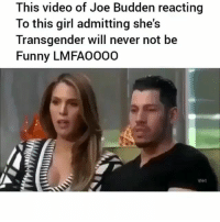 Funny, Joe Budden, and Memes: This video of Joe Budden reacting  To this girl admitting she's  Transgender will never not be  Funny LMFA0000 Ya'll already know Joe Budden was thinking bout smashing 😂 • Follow @savagememesss for more posts daily
