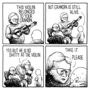 thejakelikesonions:Just inherit it already: THIS VIOLIN  BELONGED  BUT GRANDPA IS STILL  ALIVE  TO YOUR  GRANDPA  TAKE IT  YES BUT HE IS SO  SHITTY AT THE VIOLIN  PLEASE thejakelikesonions:Just inherit it already