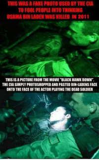 "Osama Bin Laden in 'Black-hawk Down' ?: THIS WAS A FAKE PHOTO USED BY THECIA  TO FOOL PEOPLE INTO THINKING  OSAMA BIN LADEN WASKILLED IN 2011  THIS ISAPICTURE FROM THE MOVIE ""BLACK HAWKDOWN"".  THE CIA SIMPLY PHOTOSHOPPED AND PASTED BIN-LADENS FACE  ONTO THE FACE OF THE ACTOR PLAYING THE DEADSOLDIER Osama Bin Laden in 'Black-hawk Down' ?"