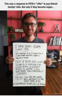 """Detroit, Love, and Tumblr: This was a response to PETA's """"offer"""" to pay Detroit  familys' bills. Butonly if they become vegan...  T HAVE BEEN VEGAN  SINCE 1999  It's important to Me Iwoud love it  if More PuPe odopted a vegan ar  Vegetarian lifesyk  TzuTIE PETA usES GONG  VEGAN AS A CONDITaw FOR  GIVING PEOPLE IN DETROIT  ACCESS TO WATER. 1 wu  EAT MEAT FOR EWRyDAy IT  CONTINUES  n. TUST Any THE WATER  TS Not every vegan subscribes to Peta's brand of idiocy.  Good for this guy."""