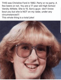 Party, School, and Sorry: THIS was Christine Ford in 1982. Party or no party. A  few beers or not. You are a 17 year old High School  Varsity Athlete. She is 15. Sorry guys- don't know  bout you but she is NOT on my radar, under any  circumstances!!!  This whole thing is a total joke!