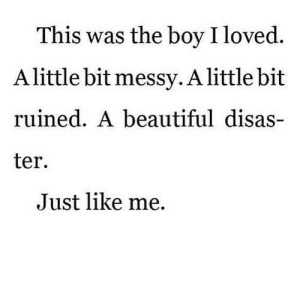 https://iglovequotes.net/: This was the boy I loved  Alittle bit messy.Alittle bit  ruined. A beautiful disas-  ter  Just like me https://iglovequotes.net/