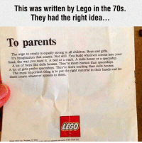 Advice, Children, and Cute: This was written by Lego in the 70s.  They had the right idea...  To parents  The urge to create is equally strong in all children. Boys and girls.  into your  It's imagination that counts. Not skill. You build whatever comes head, the way you want it. A bed or a truck. A dolls house or a spaceship.  A lot of boys like dolls houses. They're more human than spaceships.  A lot of girls prefer spaceships. They're more exciting than dolls houses.  let  The most important thing is to put the right material in their hands and them create whatever appeals to them.  LEGO ———————————————————— love cute follow followme smile picoftheday instagood instadaily amazing igers bestoftheday instamood life health betterliving betterlife healthy strength betteryou strong potential advice profound faith inspiration fitness SBHM ————————————————————
