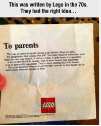 Children, Girls, and Lego: This was written by Lego in the 70s.  They had the right idea...  To parents  The urge to create is equally strong in all children. Boys and girls  bead, the way you want it. A bed or a truck. A dolls house or a spaceship.  A lot of girls prefer spaceships. They're more exciting than dolls houses  them create whatever appeals to them.  It's imagination that counts. Not skill. You build whatever comes into your  A lot of boys like dolls houses. They're more human than spaceships.  The most important thing is to put the right material in their hands and let  LEGO