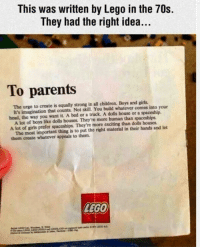 """Children, Girls, and Lego: This was written by Lego in the 70s.  They had the right idea..  To parents  The urge to create is equally strong in all children. Boys and girls  bead, the way you want it. A bed or a truck. A dolls house or a spaceship.  A lot of girls prefer spaceships. They're more exciting than dolls houses  them create whatever appeals to them.  It's imagination that counts. Not skill. You build whatever comes into your  A lot of boys like dolls houses. They're more human than spaceships  The most important thing is to put the right material in their hands and let  LEGO <p>LEGO insert from the 1970s gets it right. via /r/wholesomememes <a href=""""http://ift.tt/2eYTPgX"""">http://ift.tt/2eYTPgX</a></p>"""
