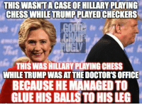 Bah ha ha ha ha!: THIS WASNTA CASE OF HILLARY PLAYING  CHESS WHILE TRUMP PLAYEDCHECKERS  CHI  THIS WASHILLARY PLAYINGCHESS  WHILE TRUMP WASATTHEDOCTORS OFFICE  BECAUSE HE MANAGEDTO  GLUEHIS BALLS TO HISLEG Bah ha ha ha ha!