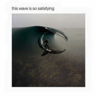 Satisfieing: this wave is so satisfying