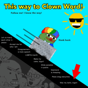 #ControlTheNarrative: This way to Clown Word!  Follow me! I know the way!  Let us marry  Honk honk  each other in  реасe  Accept me for  who I am  Disagreement  is hate speech  LGBTQ month  Bake my  Racist!  cake, bigot!  Dildo parades  SLIPPERY SLOPE FALLACY!  in public  Desmond  is Amazing  Pedo-drag storytime  Wax my balls, bigot!  Evil frog  Bigot! #ControlTheNarrative