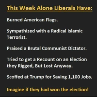 Memes, American Flag, and 🤖: This Week Alone Liberals Have  Burned American Flags.  Sympathized with a Radical Islamic  Terrorist.  Praised a Brutal Communist Dictator.  Tried to get a Recount on an Election  they Rigged, But Lost Anyway.  Scoffed at Trump for Saving 1,100 Jobs.  Imagine if they had won the election! Ron