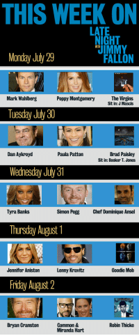 <p>Monday blues? Don&rsquo;t worry - we&rsquo;ve got great things in store to brighten up your week.</p>: THIS WEEK ON  LATE  IGHT  IMMY  FALLON  WITH  Monday July 29  Mark Wahlberg  Poppy Montgomery  The Virgins  Sit in: J Mascis  Tuesday July 30  Brad Paisley  Sit in: Booker T. Jones  Dan Aykroyd  Paula Patton  Wednesday July31  Tyra Banks  Simon Pegg  Chef Dominique Ansel  Thursday August  Jennifer Aniston  Lenny Kravitz  Goodie Mob  Fiday August 2  Bryan Granston  Common &  Miranda Hart  Robin Thicke <p>Monday blues? Don&rsquo;t worry - we&rsquo;ve got great things in store to brighten up your week.</p>