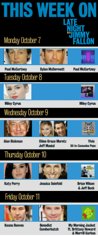 <p>TGIF, pals! Here&rsquo;s a look at all the exciting things we&rsquo;ve got planned for next week.</p>: THIS WEEK ON  LATE  IGHT  IMMY  FALLON  WITH  Monday October7  Paul McCartney  Dylan McDermott  Paul McCartney  Tuesday October 8  Miley Cyrus  Miley Cyrus  Wednesday October 9  THE FOX  Alan Rickman  Chloe Grace Moretz  Jeff Musial  Yivis  Sit in: Cassadee Pope  Thursday October 10  RAN  Katy Perry  Brian Wilson  & Jeff Beck  Jessica Seinfeld  Friday October  Benedict  Cumberbatch  Keanu Reeves  My Morning Jacket  ft. Brittany Howard  & Merril Garbus <p>TGIF, pals! Here&rsquo;s a look at all the exciting things we&rsquo;ve got planned for next week.</p>
